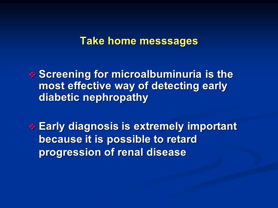 Take home messsages Screening for microalbuminuria is the most effective way of detecting early diabetic nephropathy.