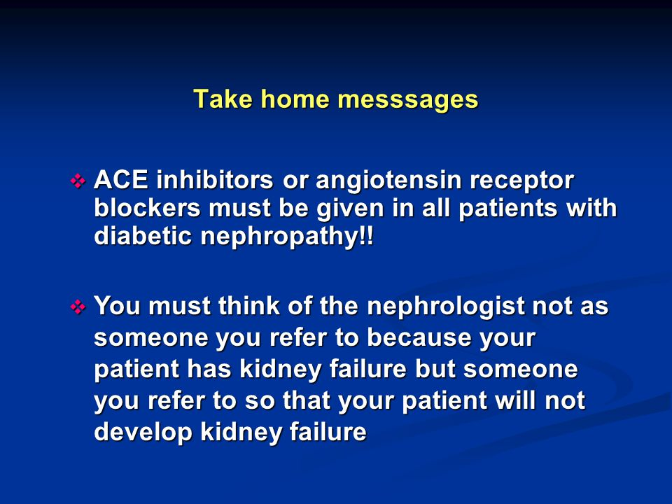Take home messsages ACE inhibitors or angiotensin receptor blockers must be given in all patients with diabetic nephropathy!!