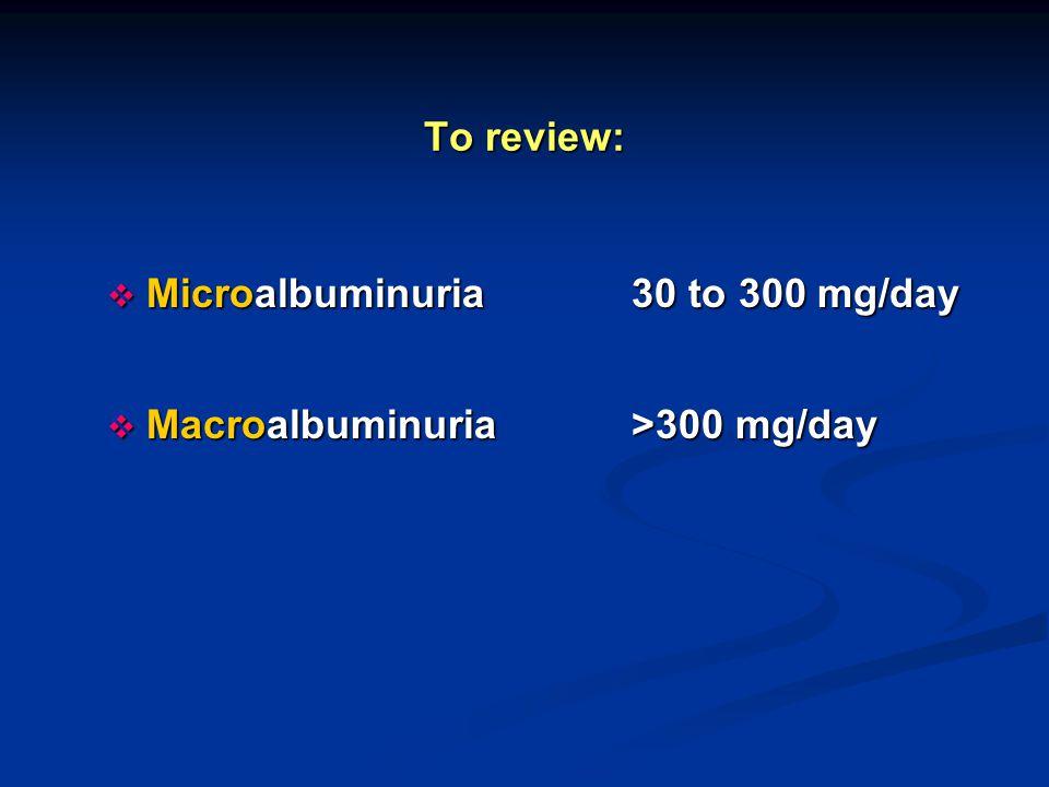 To review: Microalbuminuria 30 to 300 mg/day Macroalbuminuria >300 mg/day