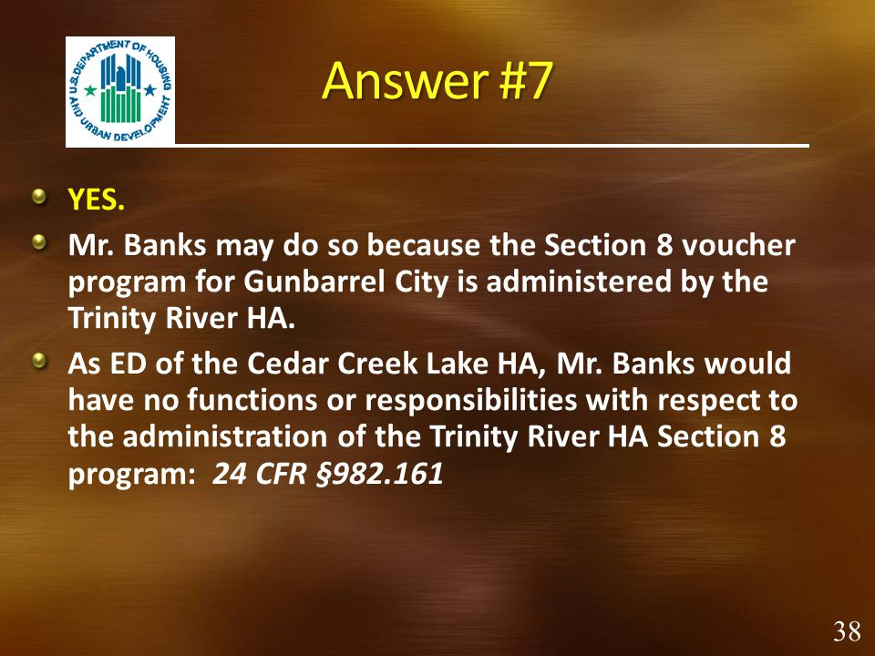 Answer #7 YES. Mr. Banks may do so because the Section 8 voucher program for Gunbarrel City is administered by the Trinity River HA.