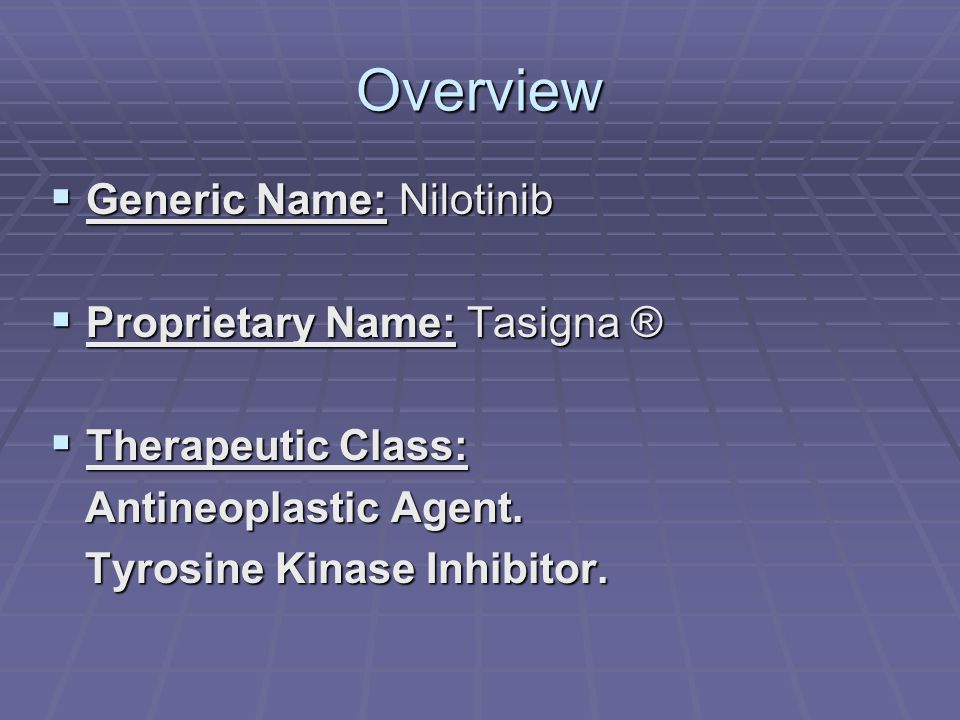 Overview Generic Name: Nilotinib Proprietary Name: Tasigna ®