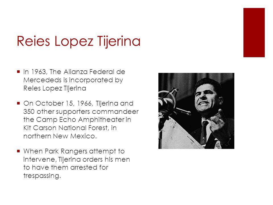 Reies Lopez Tijerina In 1963, The Alianza Federal de Mercededs is incorporated by Reies Lopez Tijerina.