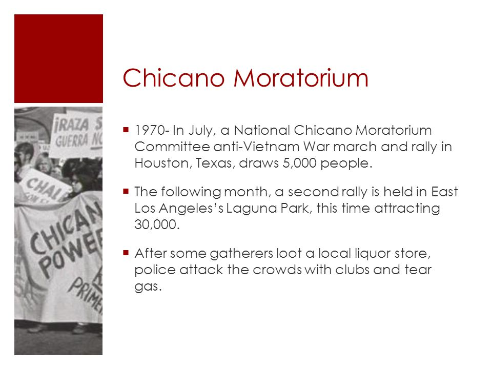 Chicano Moratorium 1970- In July, a National Chicano Moratorium Committee anti-Vietnam War march and rally in Houston, Texas, draws 5,000 people.