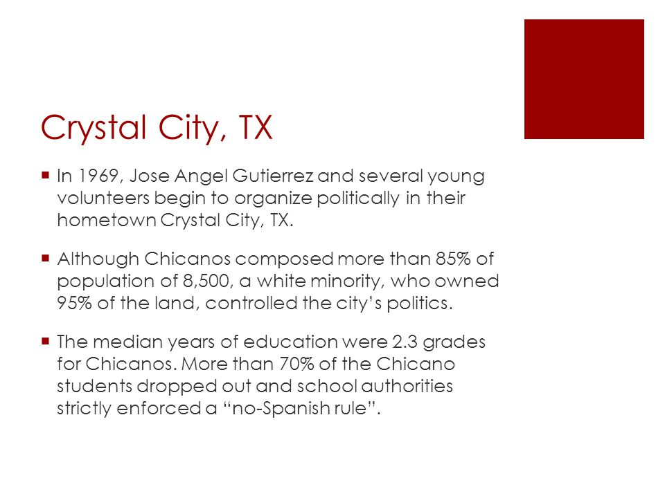 Crystal City, TX In 1969, Jose Angel Gutierrez and several young volunteers begin to organize politically in their hometown Crystal City, TX.