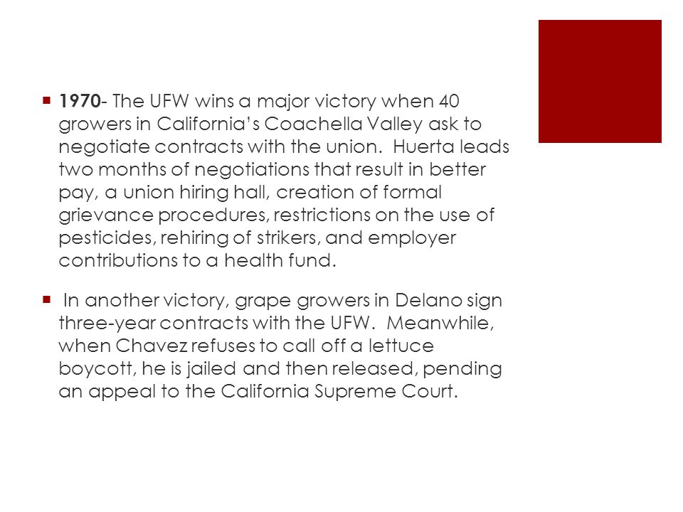 1970- The UFW wins a major victory when 40 growers in California's Coachella Valley ask to negotiate contracts with the union. Huerta leads two months of negotiations that result in better pay, a union hiring hall, creation of formal grievance procedures, restrictions on the use of pesticides, rehiring of strikers, and employer contributions to a health fund.