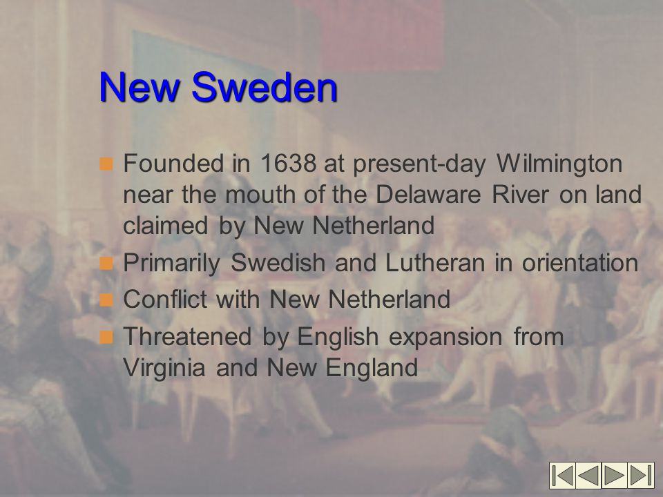 New Sweden Founded in 1638 at present-day Wilmington near the mouth of the Delaware River on land claimed by New Netherland.