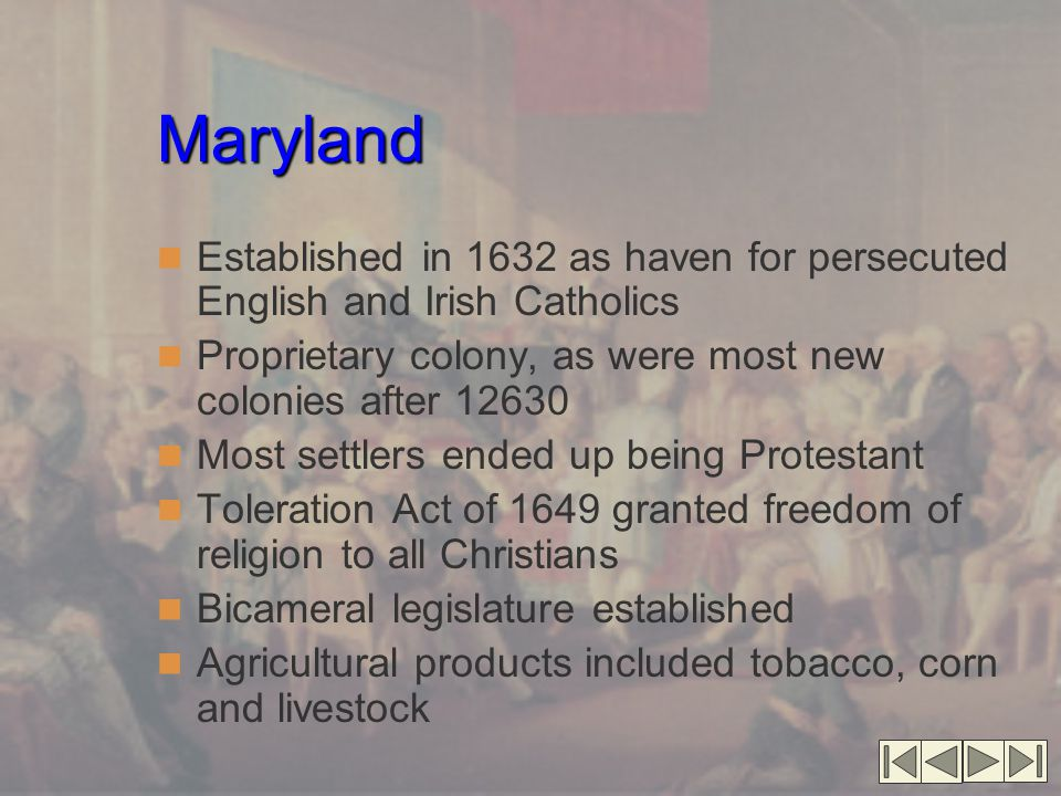 Maryland Established in 1632 as haven for persecuted English and Irish Catholics. Proprietary colony, as were most new colonies after 12630.
