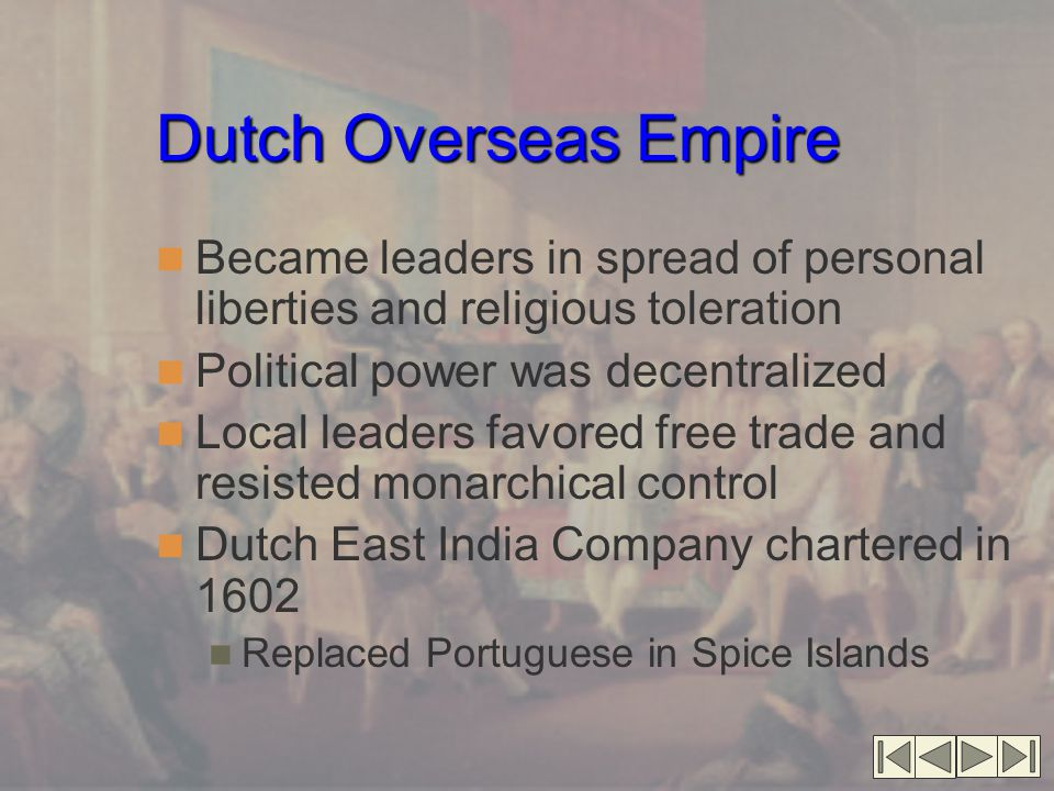 Dutch Overseas Empire Became leaders in spread of personal liberties and religious toleration. Political power was decentralized.