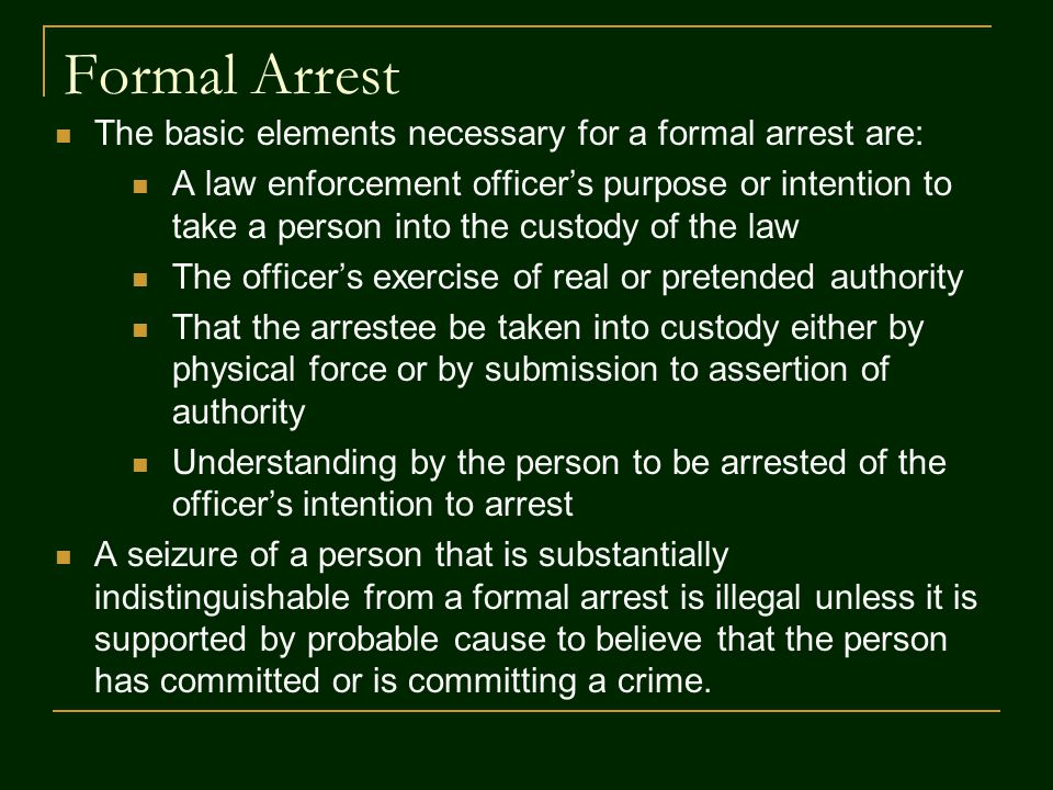 Formal Arrest The basic elements necessary for a formal arrest are: