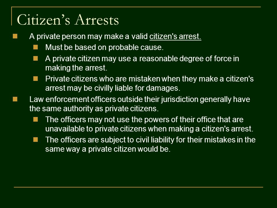 Citizen's Arrests A private person may make a valid citizen s arrest.