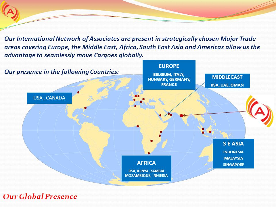 Our International Network of Associates are present in strategically chosen Major Trade areas covering Europe, the Middle East, Africa, South East Asia and Americas allow us the advantage to seamlessly move Cargoes globally. Our presence in the following Countries: