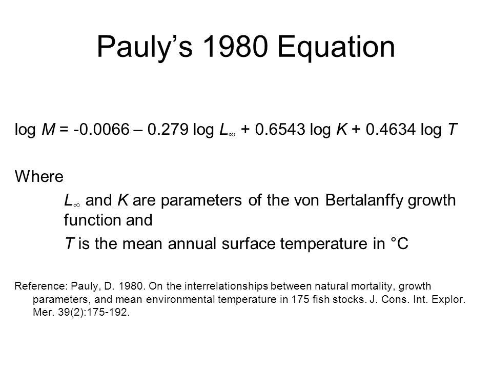 Pauly's 1980 Equation log M = -0.0066 – 0.279 log L∞ + 0.6543 log K + 0.4634 log T. Where.