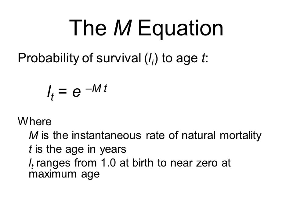 The M Equation Probability of survival (lt) to age t: lt = e –M t