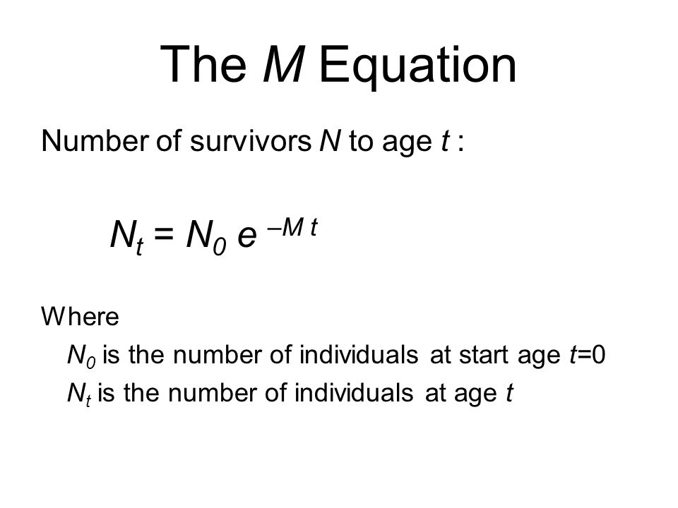 The M Equation Number of survivors N to age t : Nt = N0 e –M t Where