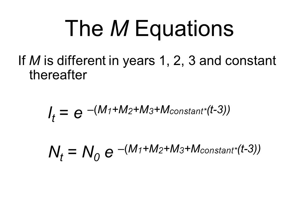 The M Equations If M is different in years 1, 2, 3 and constant thereafter. lt = e –(M1+M2+M3+Mconstant*(t-3))