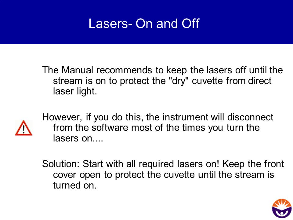 Lasers- On and Off The Manual recommends to keep the lasers off until the stream is on to protect the dry cuvette from direct laser light.