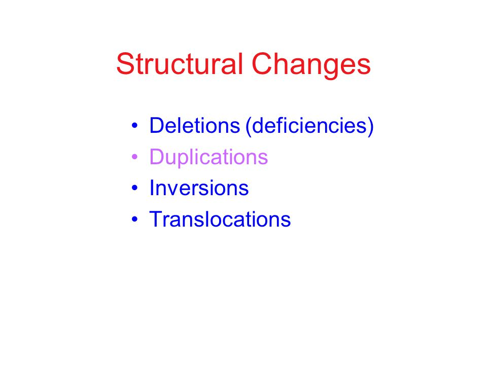 Structural Changes Deletions (deficiencies) Duplications Inversions