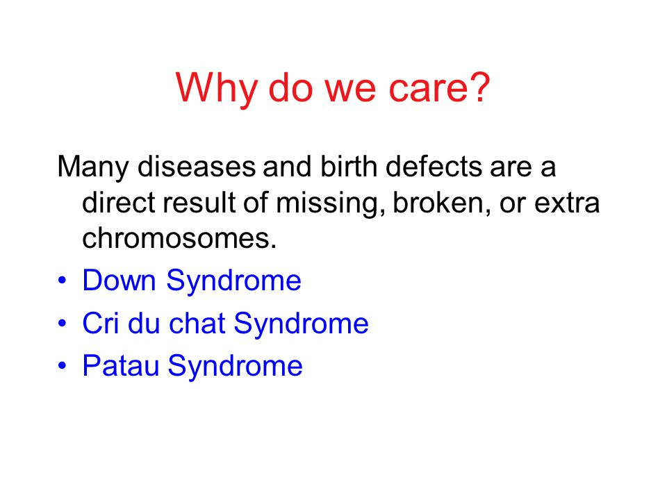 Why do we care Many diseases and birth defects are a direct result of missing, broken, or extra chromosomes.