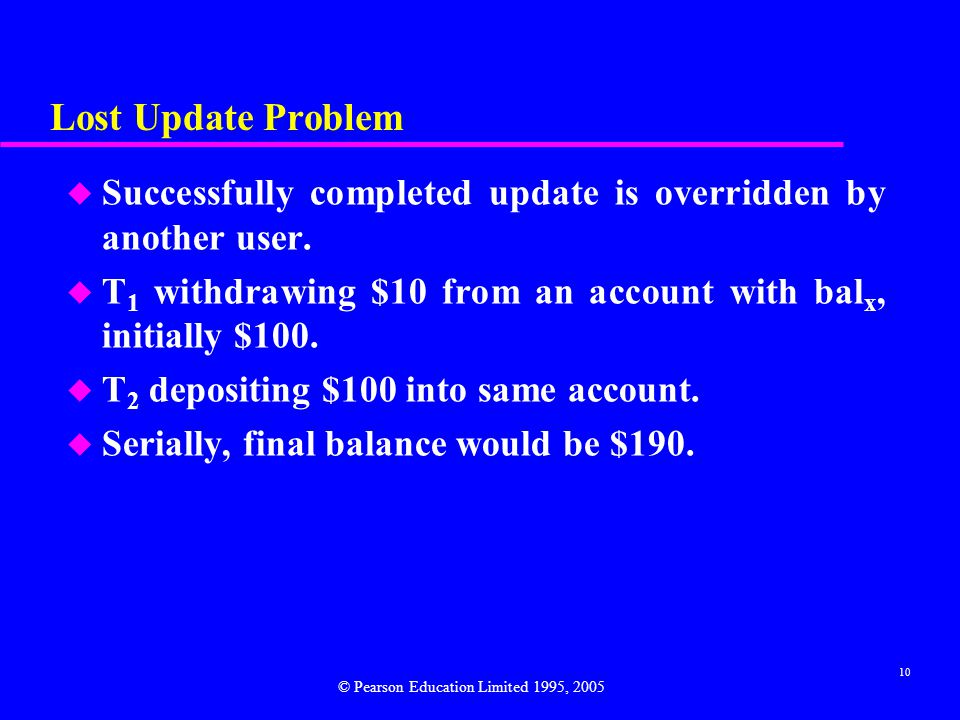 Lost Update Problem Successfully completed update is overridden by another user. T1 withdrawing $10 from an account with balx, initially $100.