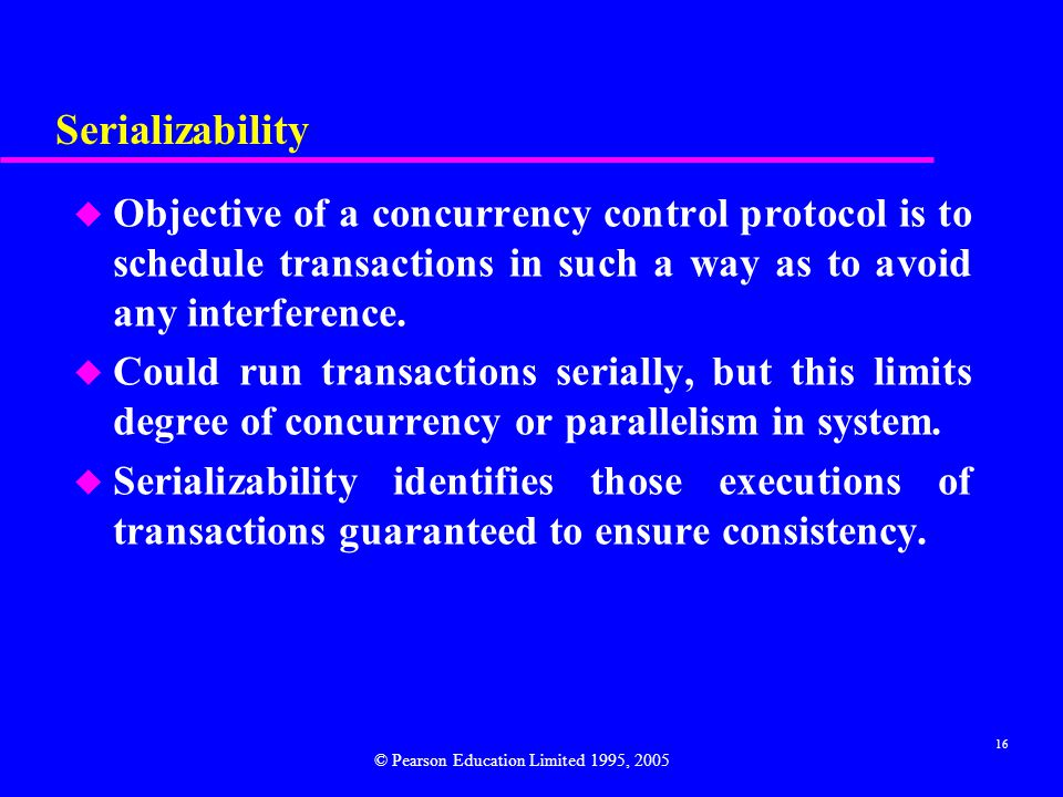 Serializability Objective of a concurrency control protocol is to schedule transactions in such a way as to avoid any interference.