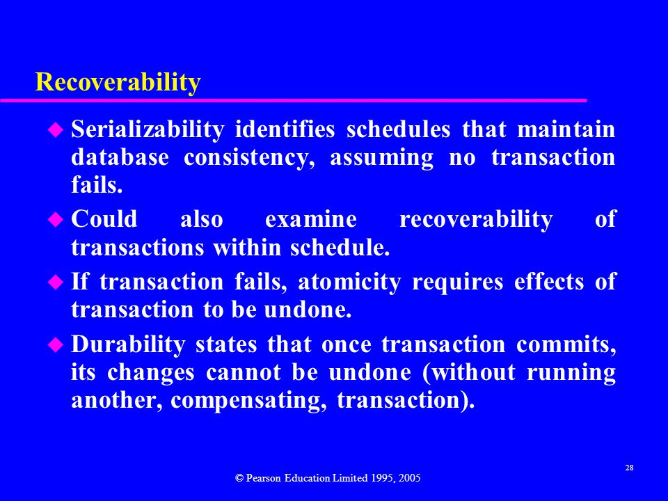 Recoverability Serializability identifies schedules that maintain database consistency, assuming no transaction fails.