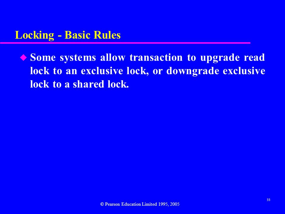 Locking - Basic Rules Some systems allow transaction to upgrade read lock to an exclusive lock, or downgrade exclusive lock to a shared lock.