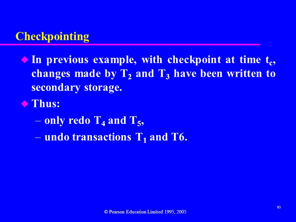 Checkpointing In previous example, with checkpoint at time tc, changes made by T2 and T3 have been written to secondary storage.