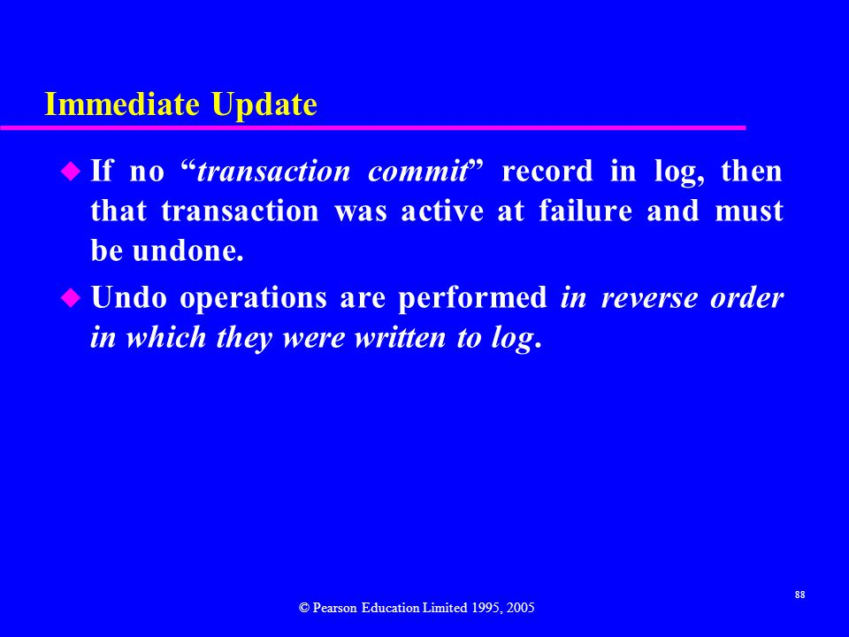 Immediate Update If no transaction commit record in log, then that transaction was active at failure and must be undone.