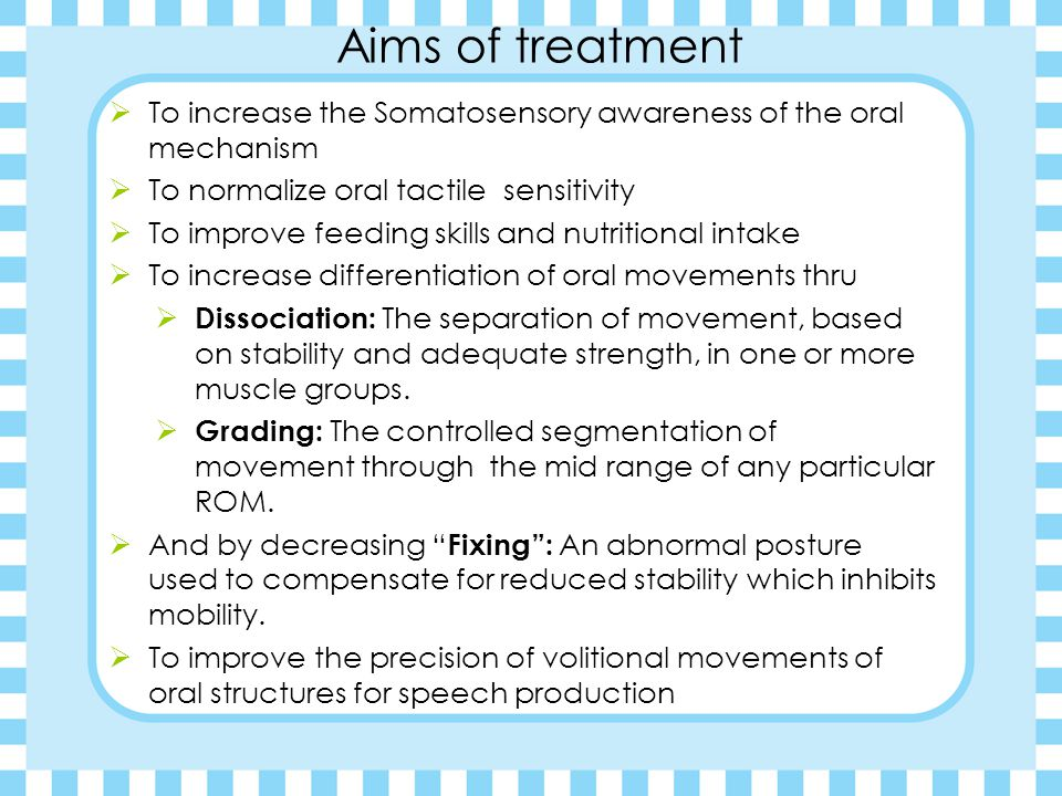 Aims of treatment To increase the Somatosensory awareness of the oral mechanism. To normalize oral tactile sensitivity.