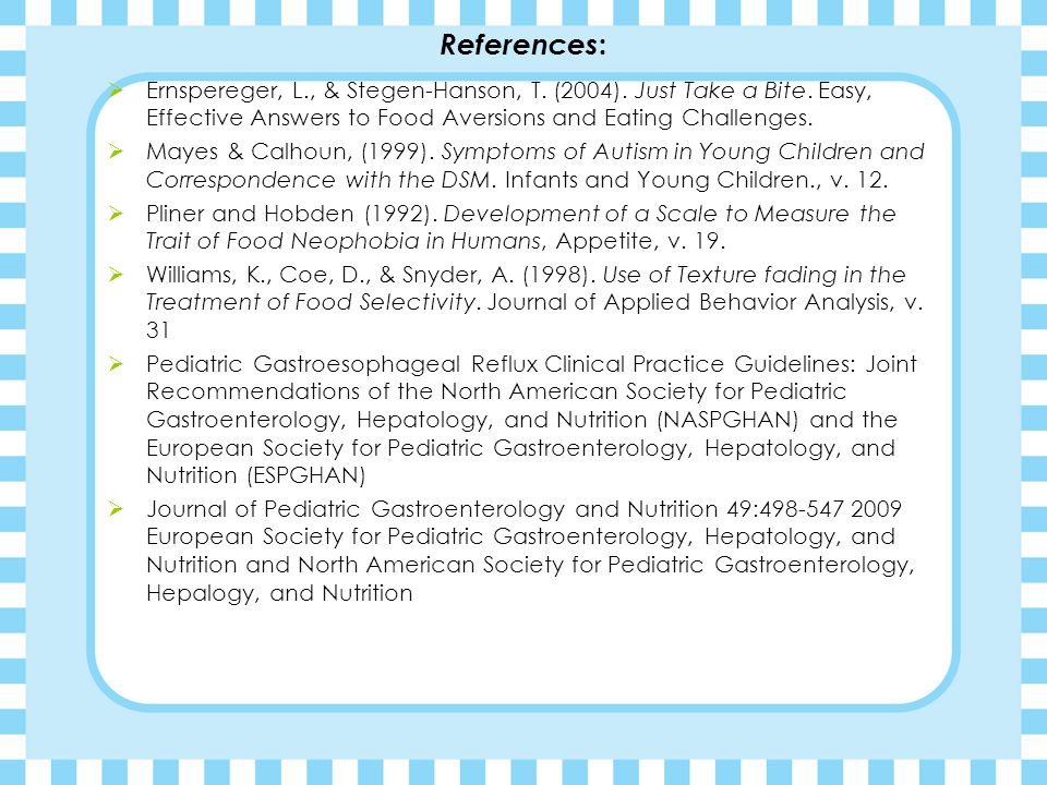References: Ernspereger, L., & Stegen-Hanson, T. (2004). Just Take a Bite. Easy, Effective Answers to Food Aversions and Eating Challenges.