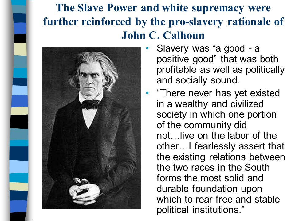 The Slave Power and white supremacy were further reinforced by the pro-slavery rationale of John C. Calhoun