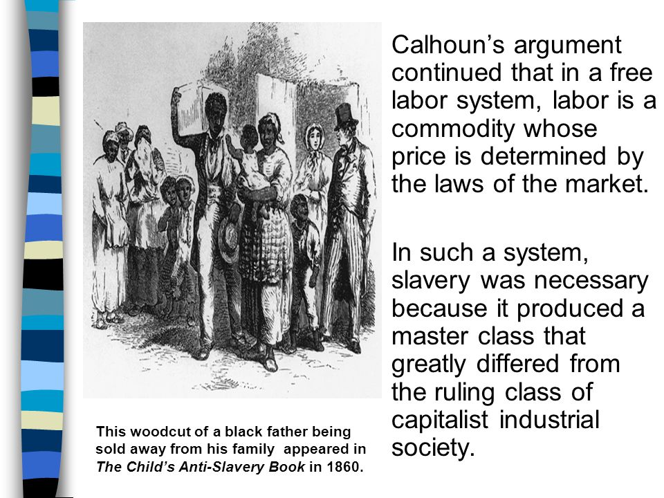 Calhoun's argument continued that in a free labor system, labor is a commodity whose price is determined by the laws of the market.