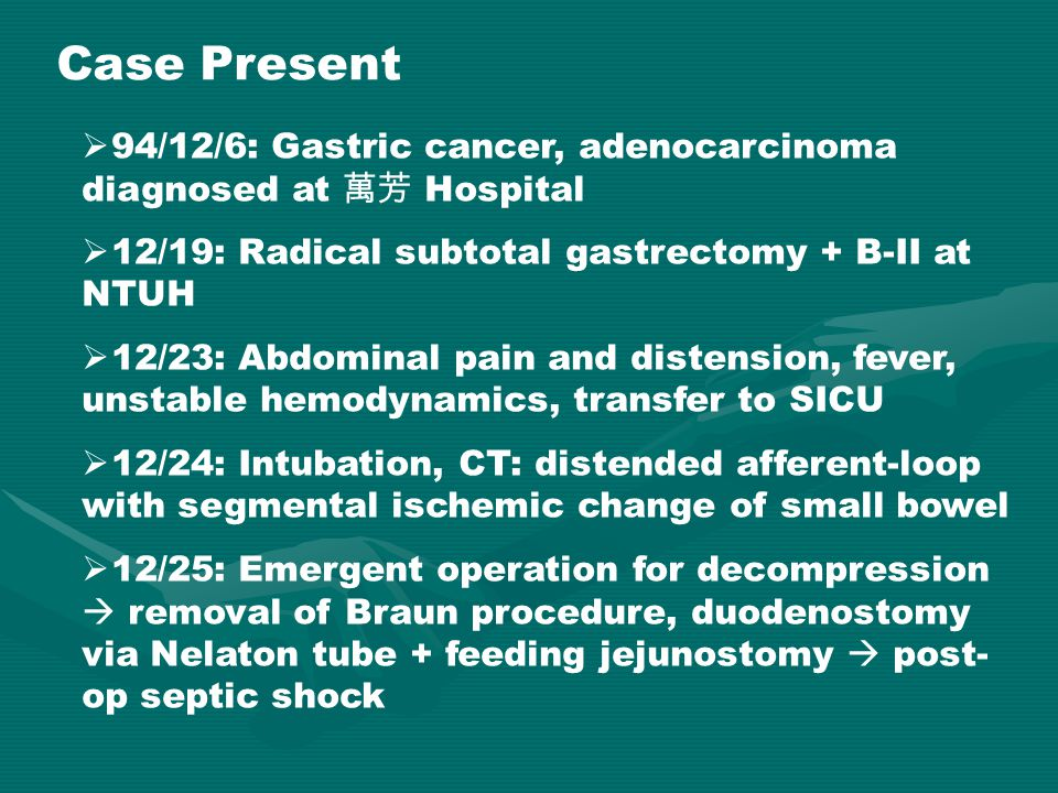 Case Present 94/12/6: Gastric cancer, adenocarcinoma diagnosed at 萬芳 Hospital. 12/19: Radical subtotal gastrectomy + B-II at NTUH.