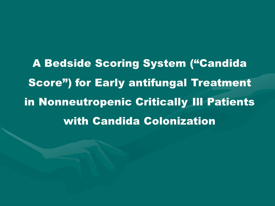 A Bedside Scoring System ( Candida Score ) for Early antifungal Treatment in Nonneutropenic Critically Ill Patients with Candida Colonization