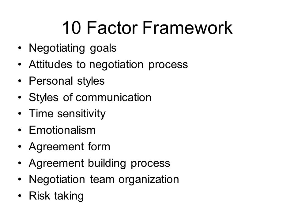 10 Factor Framework Negotiating goals Attitudes to negotiation process