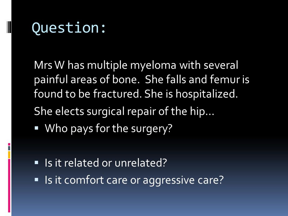 Question: Mrs W has multiple myeloma with several painful areas of bone. She falls and femur is found to be fractured. She is hospitalized.