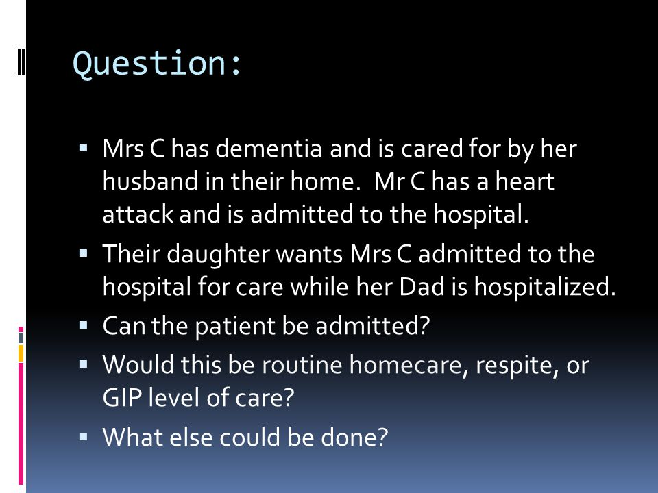 Question: Mrs C has dementia and is cared for by her husband in their home. Mr C has a heart attack and is admitted to the hospital.
