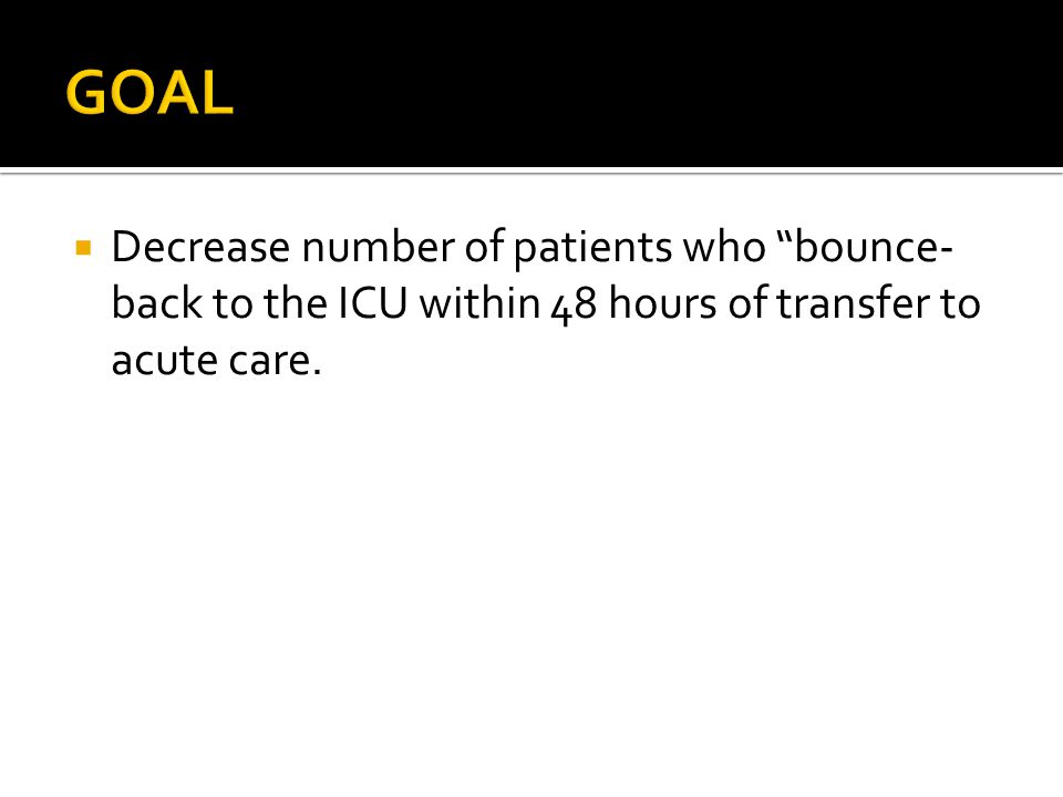 GOAL Decrease number of patients who bounce-back to the ICU within 48 hours of transfer to acute care.