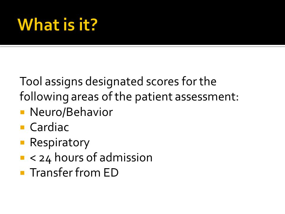 What is it Tool assigns designated scores for the following areas of the patient assessment: Neuro/Behavior.