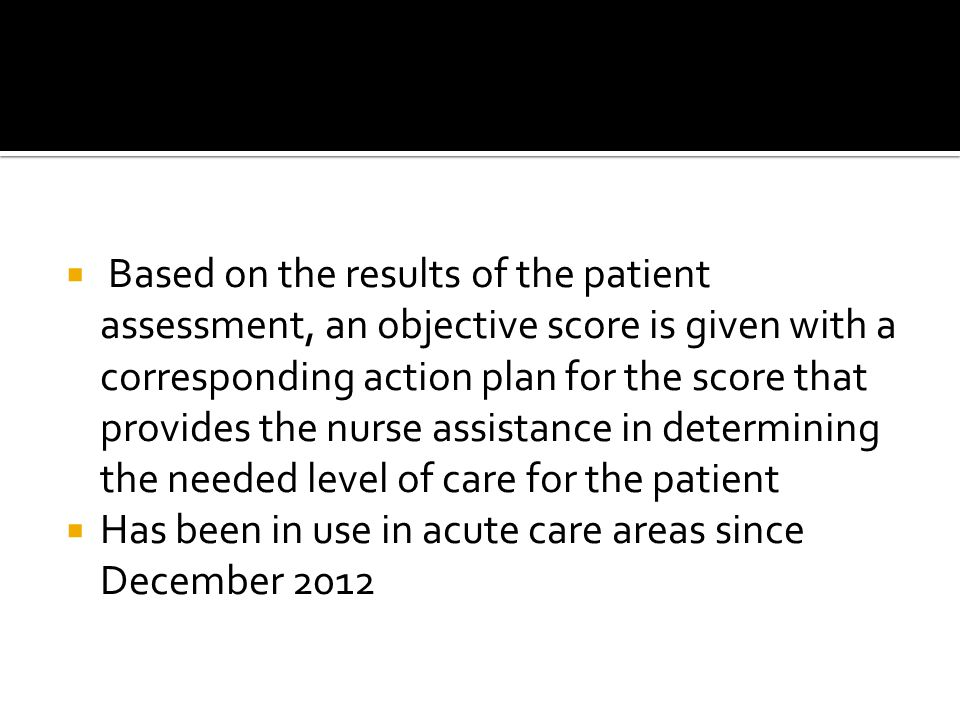 Based on the results of the patient assessment, an objective score is given with a corresponding action plan for the score that provides the nurse assistance in determining the needed level of care for the patient