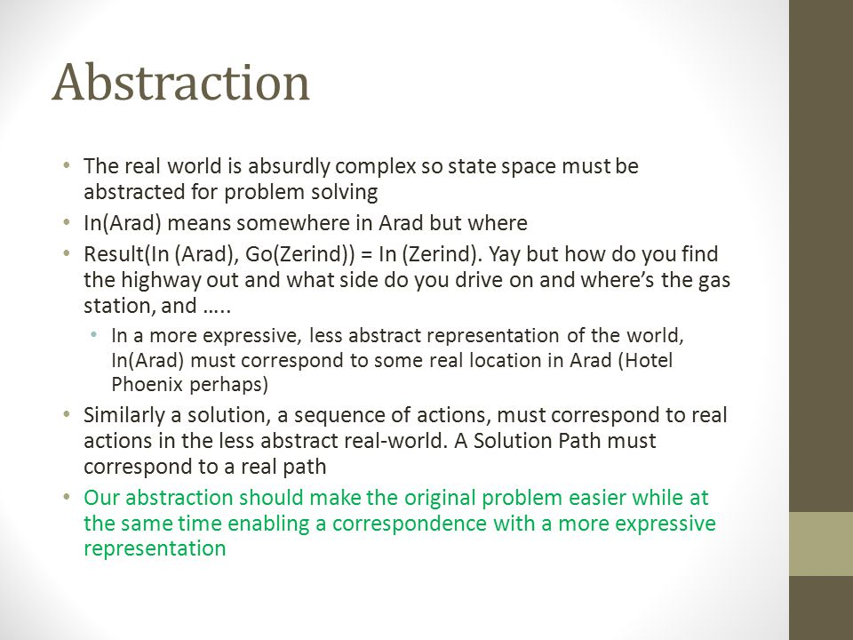 Abstraction The real world is absurdly complex so state space must be abstracted for problem solving.