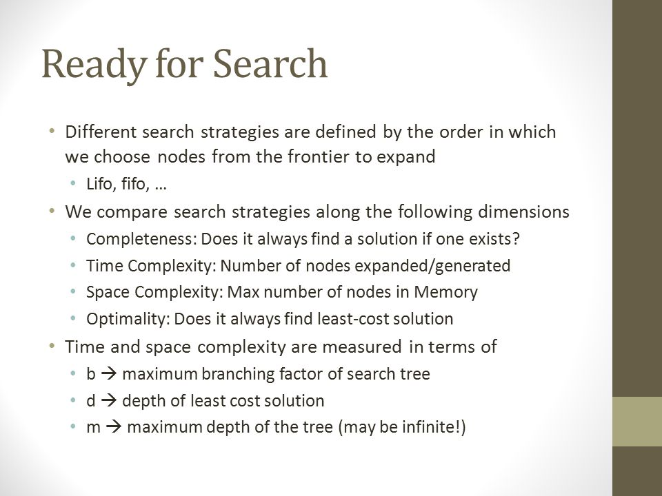 Ready for Search Different search strategies are defined by the order in which we choose nodes from the frontier to expand.