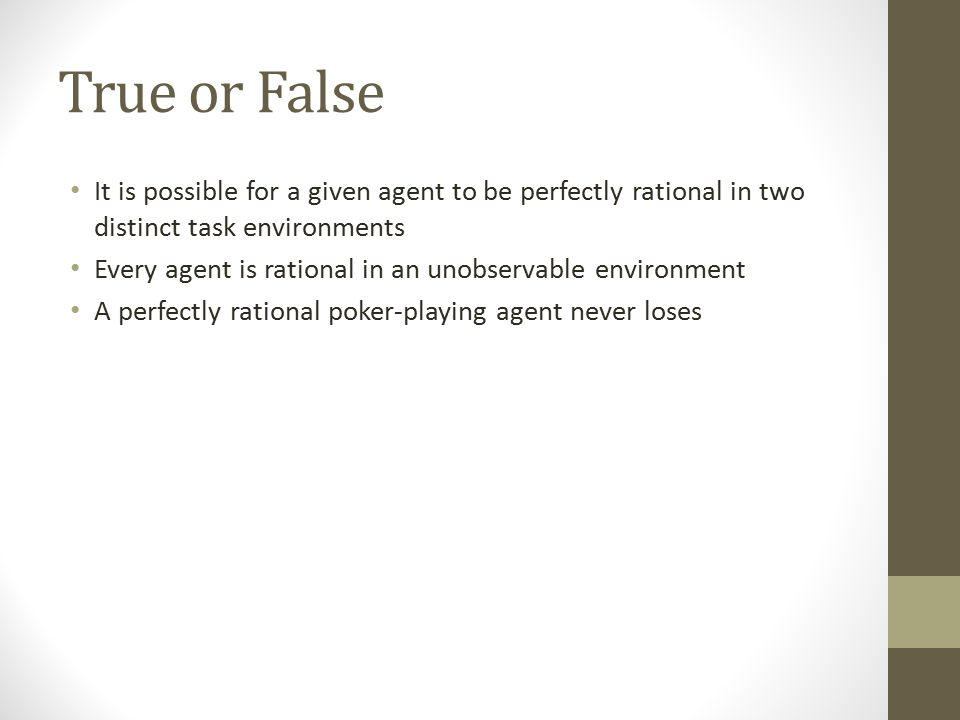 True or False It is possible for a given agent to be perfectly rational in two distinct task environments.