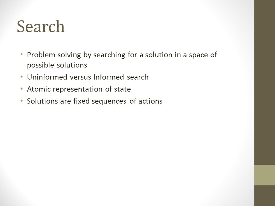 Search Problem solving by searching for a solution in a space of possible solutions. Uninformed versus Informed search.