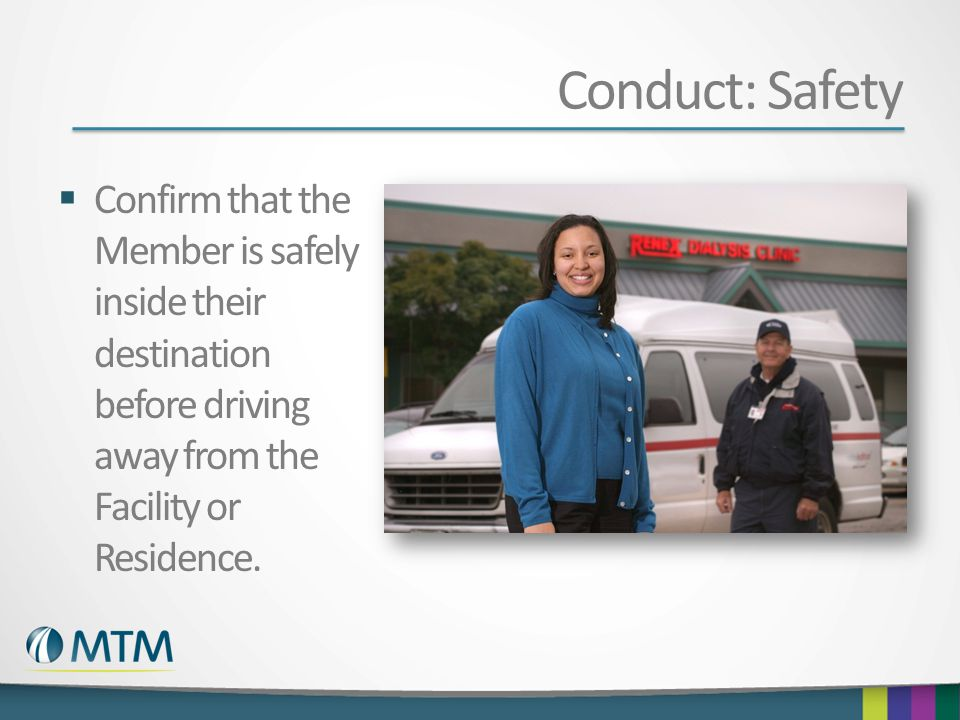 Conduct: Safety Confirm that the Member is safely inside their destination before driving away from the Facility or Residence.