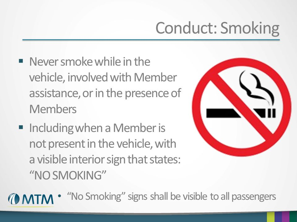 Conduct: Smoking Never smoke while in the vehicle, involved with Member assistance, or in the presence of Members.