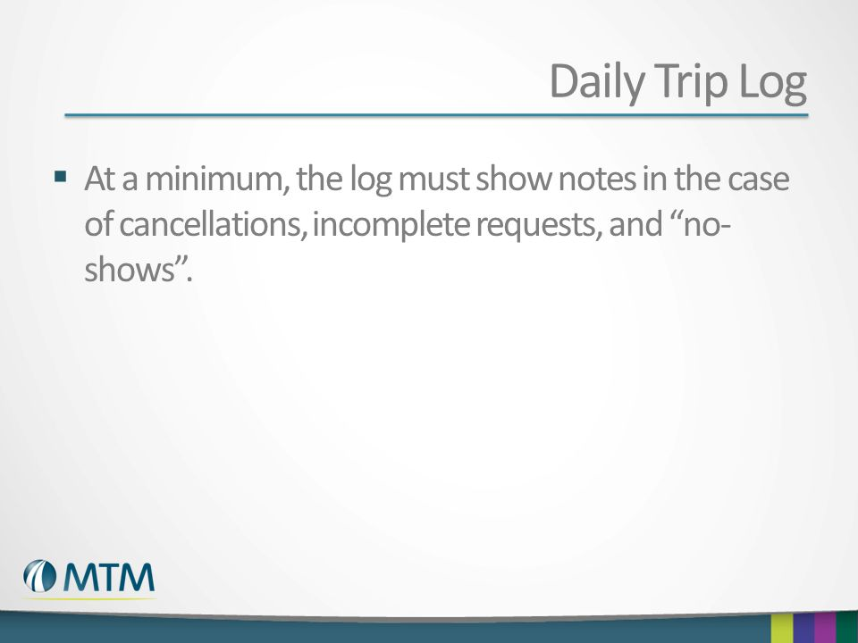 Daily Trip Log At a minimum, the log must show notes in the case of cancellations, incomplete requests, and no-shows .