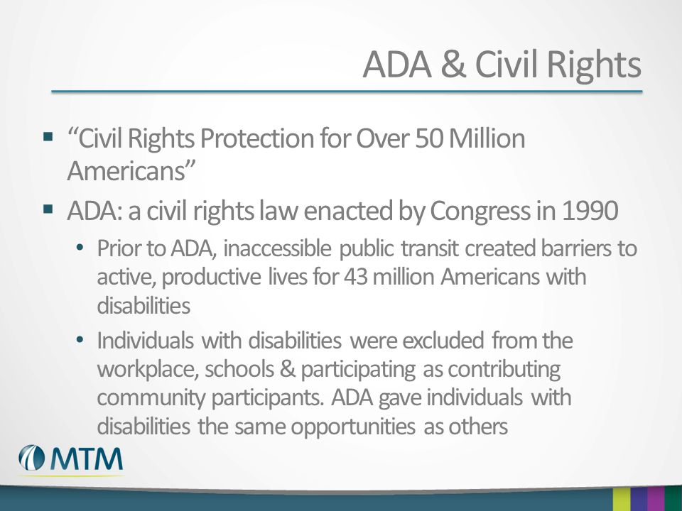 ADA & Civil Rights Civil Rights Protection for Over 50 Million Americans ADA: a civil rights law enacted by Congress in 1990.