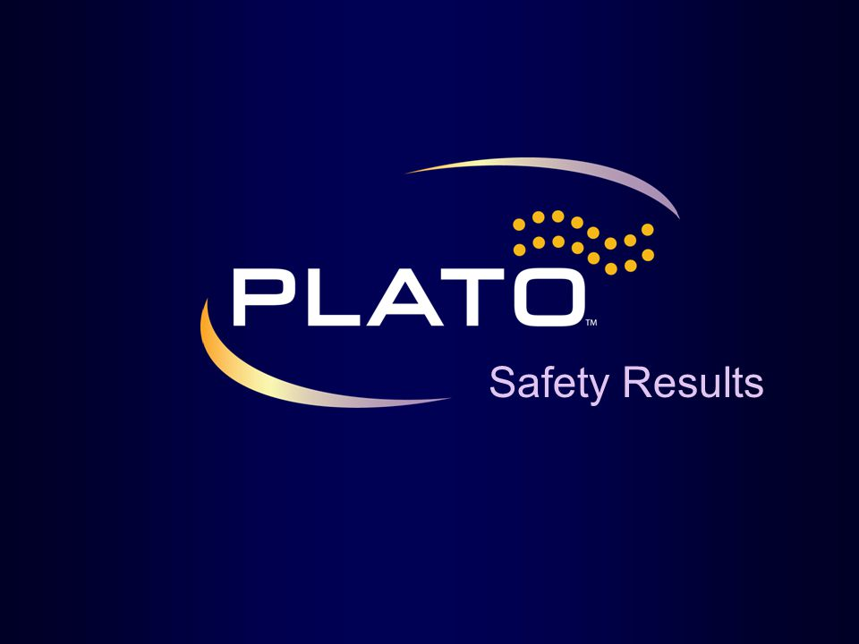 Safety Results Title: PLATO Safety Results Key Points: