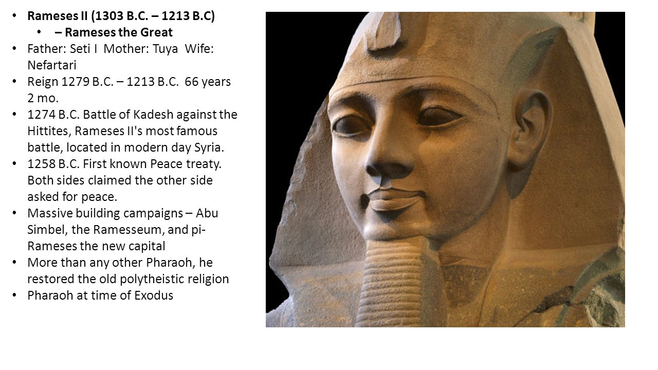 Rameses II (1303 B.C. – 1213 B.C) – Rameses the Great. Father: Seti I Mother: Tuya Wife: Nefartari.